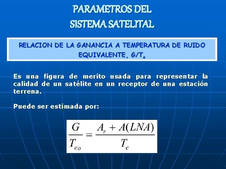 PARAMETROS DEL SISTEMA SATELITAL RELACION DE LA GANANCIA A TEMPERATURA DE RUIDO EQUIVALENTE, G/Te