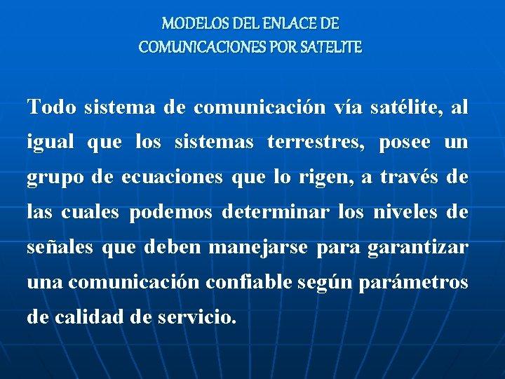 MODELOS DEL ENLACE DE COMUNICACIONES POR SATELITE Todo sistema de comunicación vía satélite, al