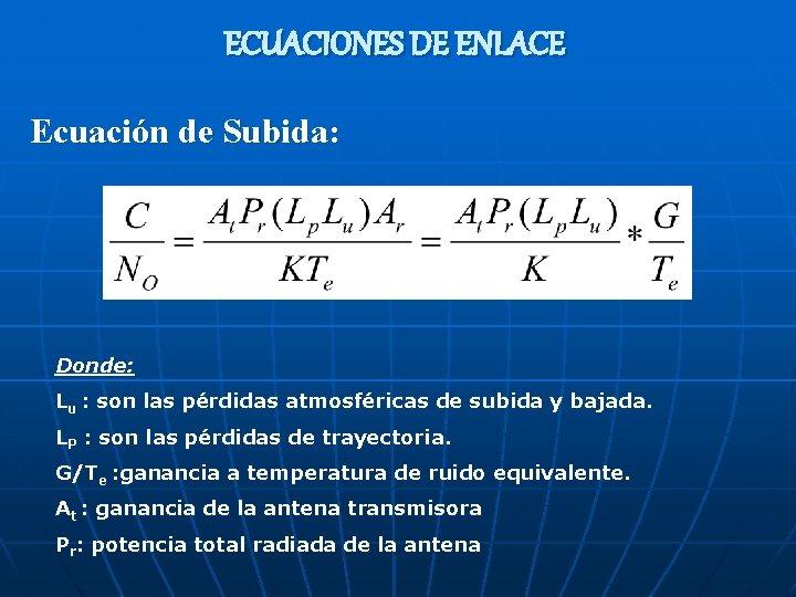 ECUACIONES DE ENLACE Ecuación de Subida: Donde: Lu : son las pérdidas atmosféricas de