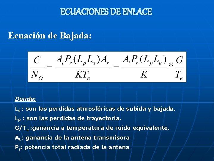 ECUACIONES DE ENLACE Ecuación de Bajada: Donde: Ld : son las perdidas atmosféricas de