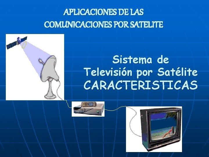APLICACIONES DE LAS COMUNICACIONES POR SATELITE Sistema de Televisión por Satélite CARACTERISTICAS
