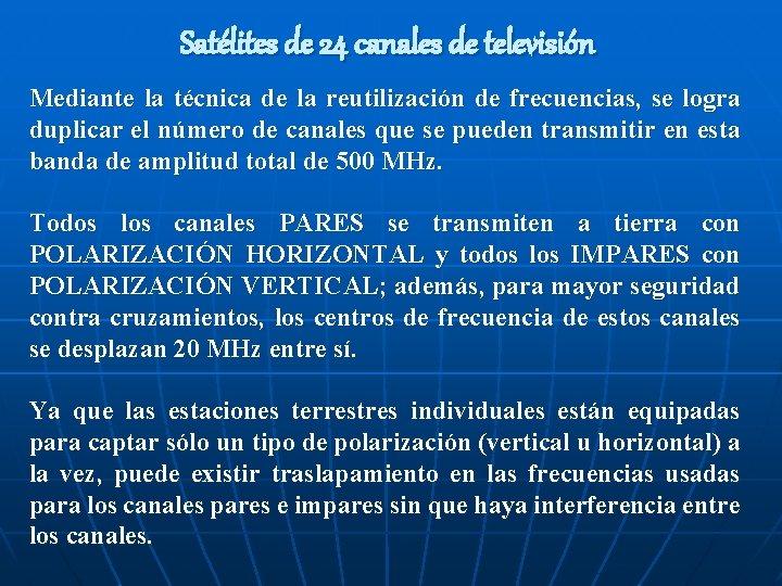Satélites de 24 canales de televisión Mediante la técnica de la reutilización de frecuencias,