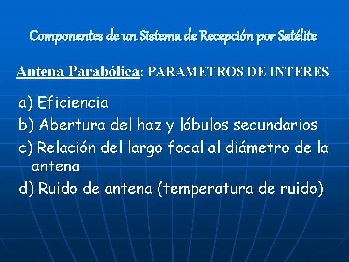 Componentes de un Sistema de Recepción por Satélite Antena Parabólica: PARAMETROS DE INTERES a)