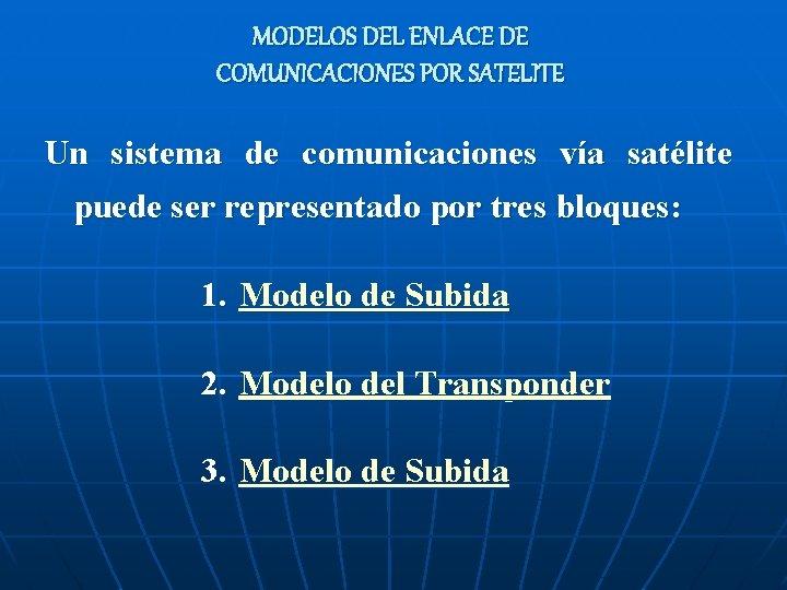 MODELOS DEL ENLACE DE COMUNICACIONES POR SATELITE Un sistema de comunicaciones vía satélite puede