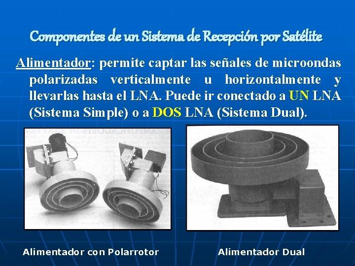 Componentes de un Sistema de Recepción por Satélite Alimentador: permite captar las señales de