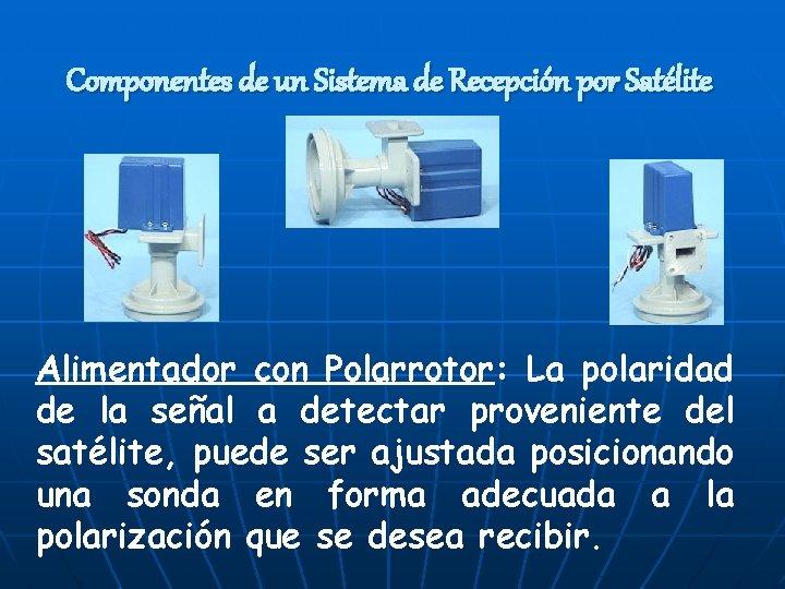 Componentes de un Sistema de Recepción por Satélite Alimentador con Polarrotor: La polaridad de