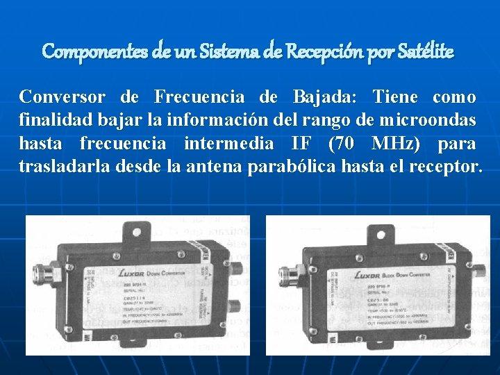 Componentes de un Sistema de Recepción por Satélite Conversor de Frecuencia de Bajada: Tiene