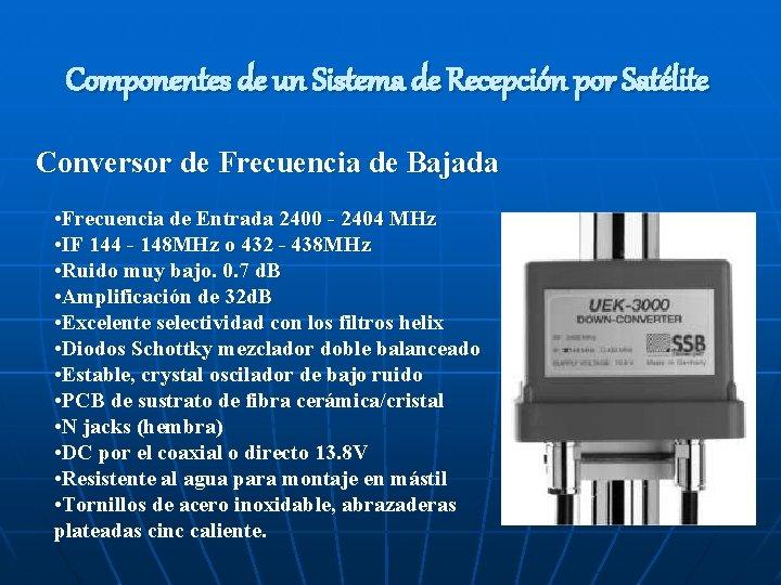 Componentes de un Sistema de Recepción por Satélite Conversor de Frecuencia de Bajada •