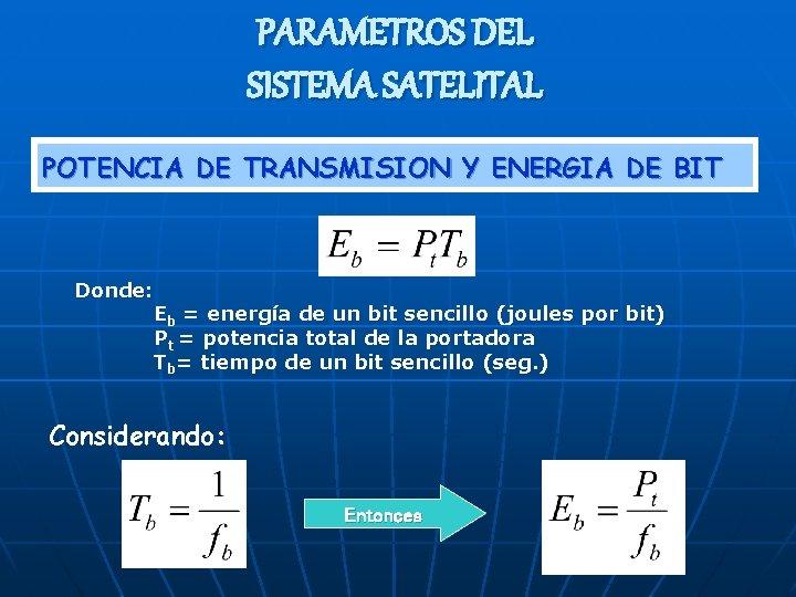 PARAMETROS DEL SISTEMA SATELITAL POTENCIA DE TRANSMISION Y ENERGIA DE BIT Donde: Eb =