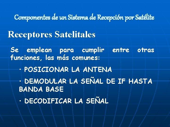 Componentes de un Sistema de Recepción por Satélite Receptores Satelitales Se emplean para cumplir