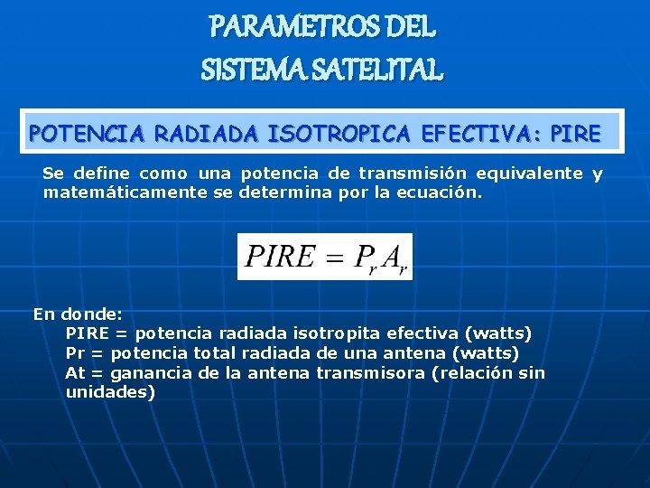 PARAMETROS DEL SISTEMA SATELITAL POTENCIA RADIADA ISOTROPICA EFECTIVA: PIRE Se define como una potencia