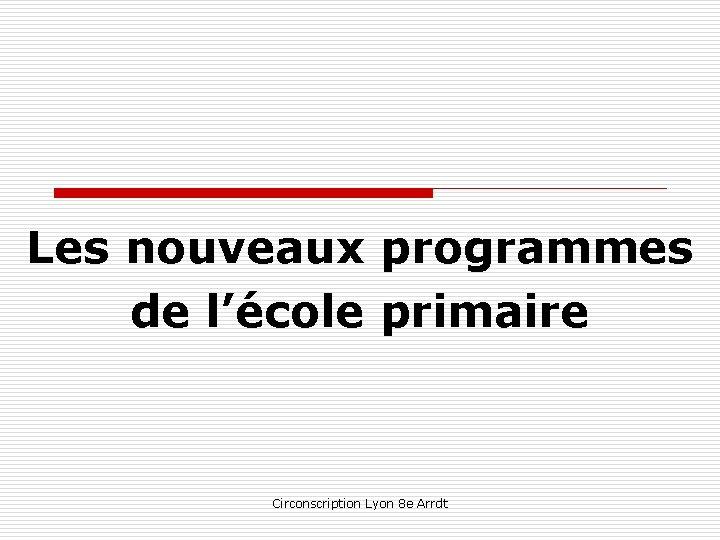 Les nouveaux programmes de l'école primaire Circonscription Lyon 8 e Arrdt
