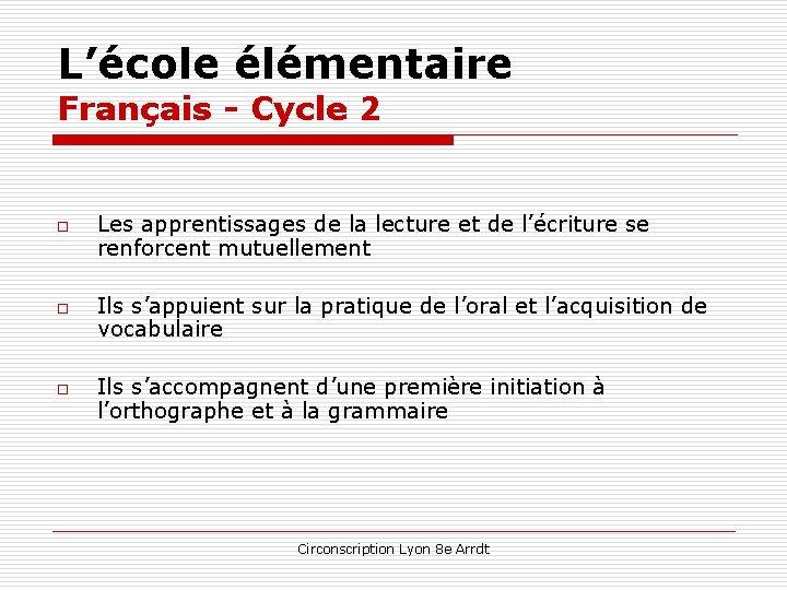 L'école élémentaire Français - Cycle 2 o o o Les apprentissages de la lecture
