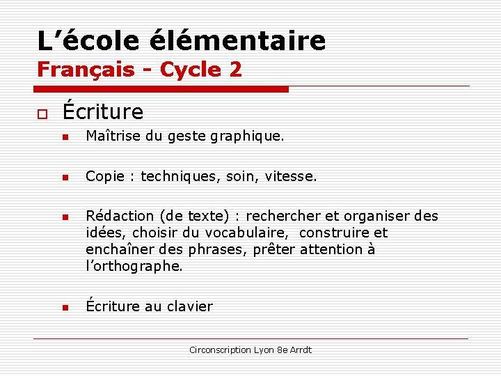 L'école élémentaire Français - Cycle 2 o Écriture n Maîtrise du geste graphique. n