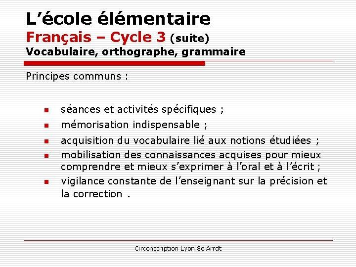 L'école élémentaire Français – Cycle 3 (suite) Vocabulaire, orthographe, grammaire Principes communs : n