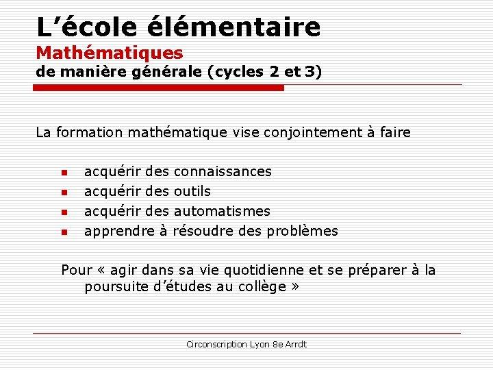 L'école élémentaire Mathématiques de manière générale (cycles 2 et 3) La formation mathématique vise