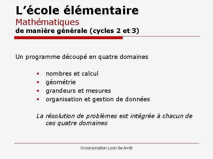 L'école élémentaire Mathématiques de manière générale (cycles 2 et 3) Un programme découpé en