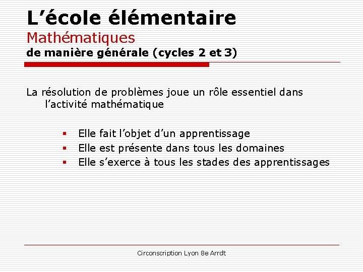 L'école élémentaire Mathématiques de manière générale (cycles 2 et 3) La résolution de problèmes