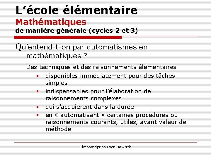 L'école élémentaire Mathématiques de manière générale (cycles 2 et 3) Qu'entend-t-on par automatismes en