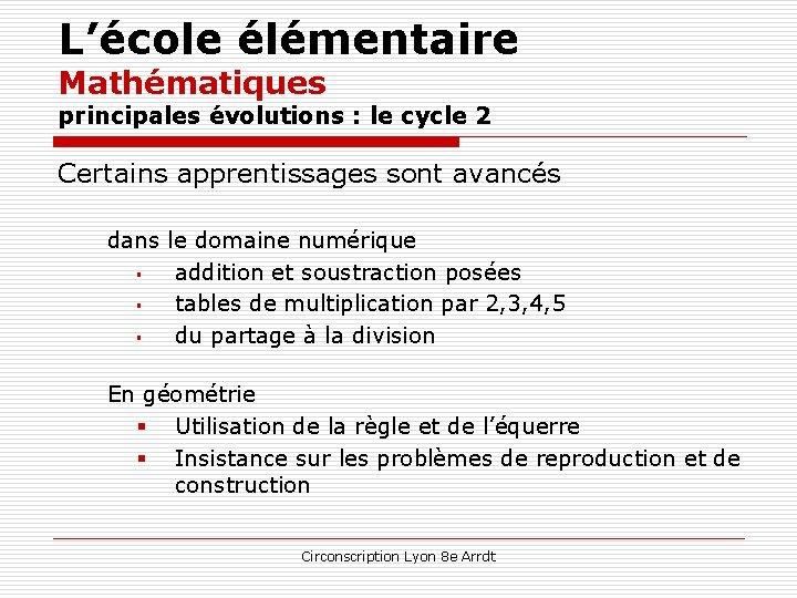 L'école élémentaire Mathématiques principales évolutions : le cycle 2 Certains apprentissages sont avancés dans