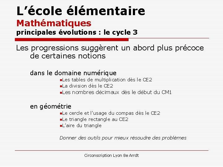 L'école élémentaire Mathématiques principales évolutions : le cycle 3 Les progressions suggèrent un abord