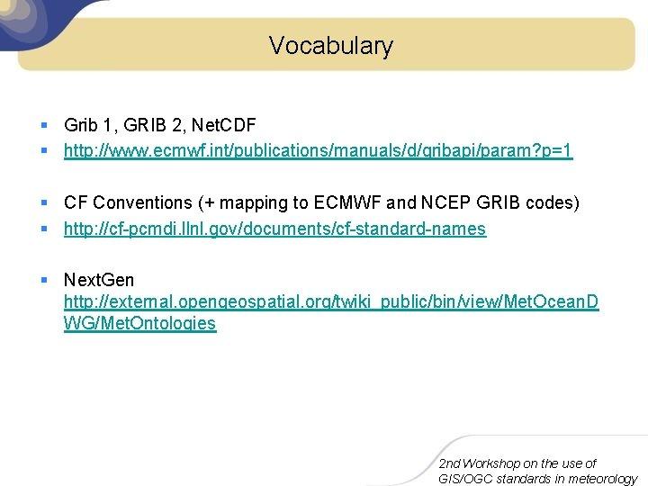 Vocabulary § Grib 1, GRIB 2, Net. CDF § http: //www. ecmwf. int/publications/manuals/d/gribapi/param? p=1