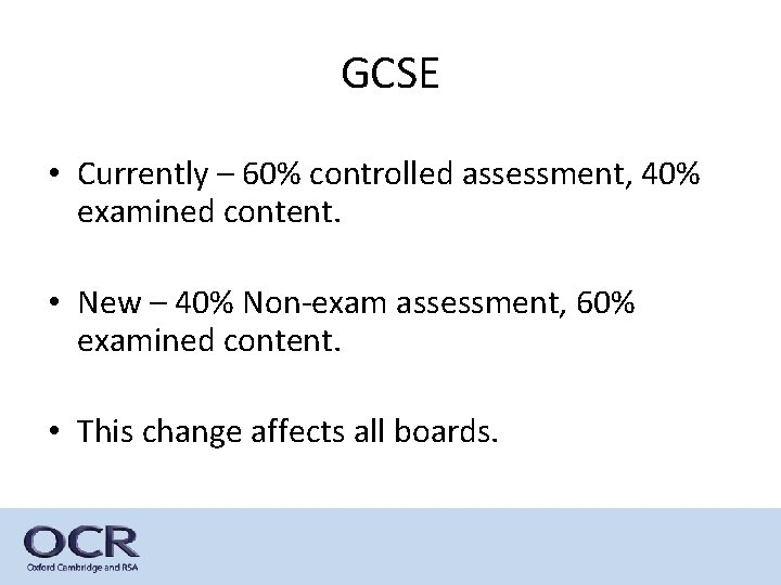 GCSE • Currently – 60% controlled assessment, 40% examined content. • New – 40%