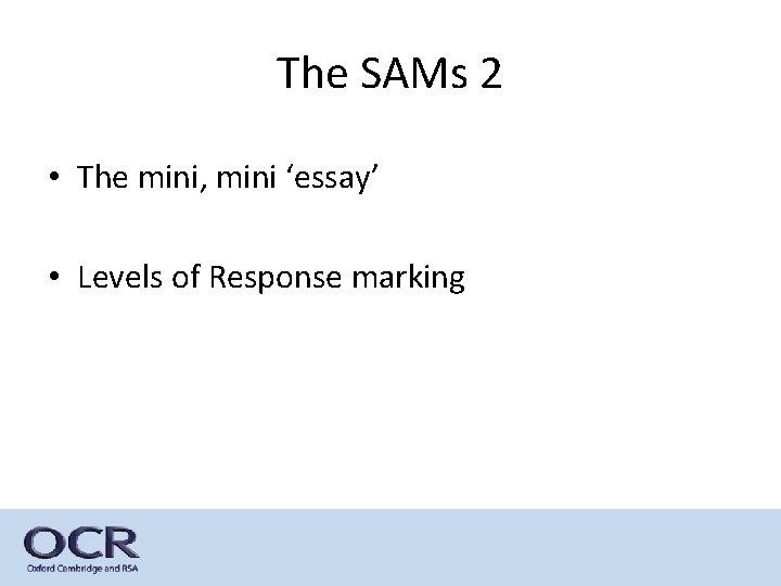 The SAMs 2 • The mini, mini 'essay' • Levels of Response marking
