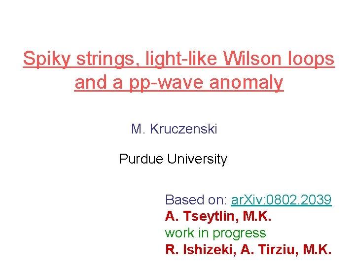 Spiky strings, light-like Wilson loops and a pp-wave anomaly M. Kruczenski Purdue University Based