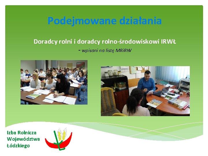Podejmowane działania Doradcy rolni i doradcy rolno-środowiskowi IRWŁ - wpisani na listę MRi.