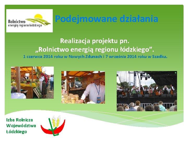 """Podejmowane działania Realizacja projektu pn. """"Rolnictwo energią regionu łódzkiego"""". 1 czerwca 2014 roku"""