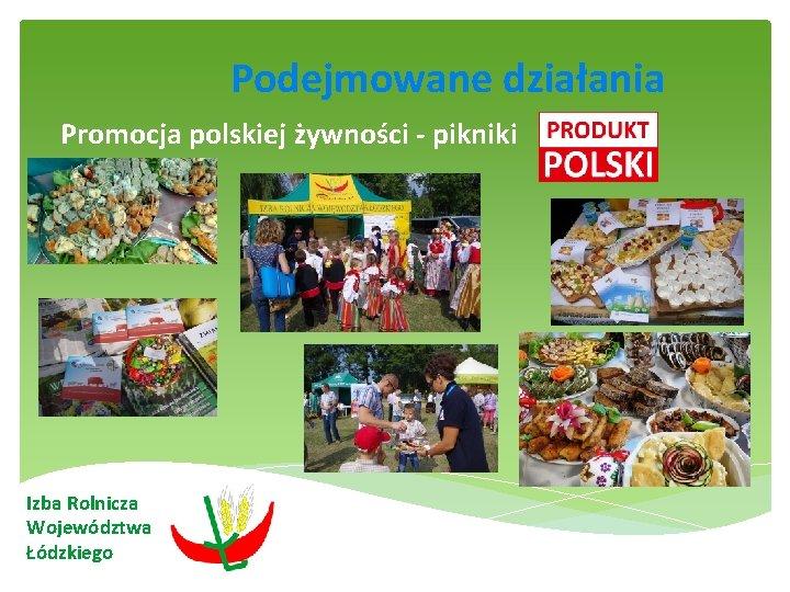 Podejmowane działania Promocja polskiej żywności - pikniki Izba Rolnicza Województwa Łódzkiego