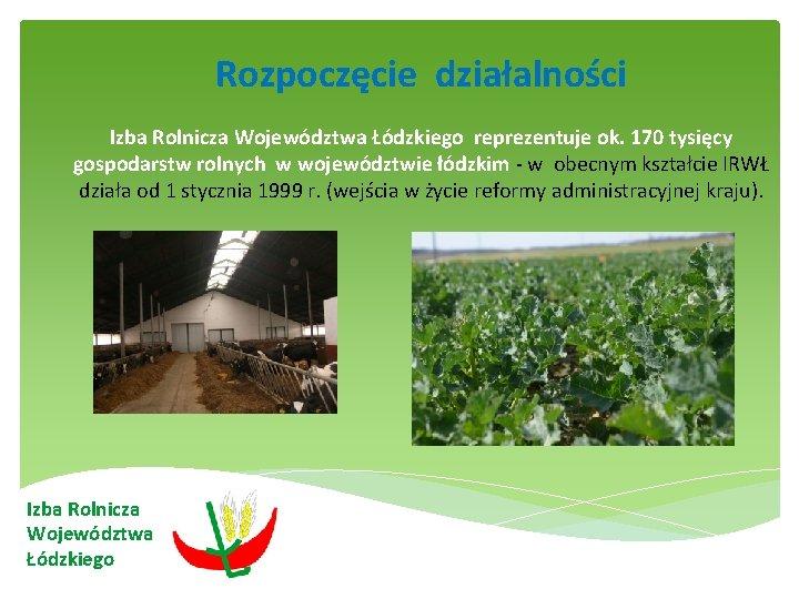 Rozpoczęcie działalności Izba Rolnicza Województwa Łódzkiego reprezentuje ok. 170 tysięcy gospodarstw rolnych w województwie