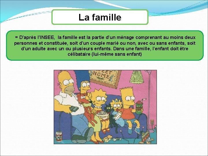 La famille = D'après l'INSEE, la famille est la partie d'un ménage comprenant au