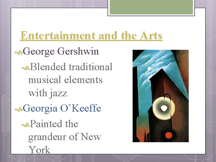 Entertainment and the Arts George Gershwin Blended traditional musical elements with jazz Georgia O'Keeffe