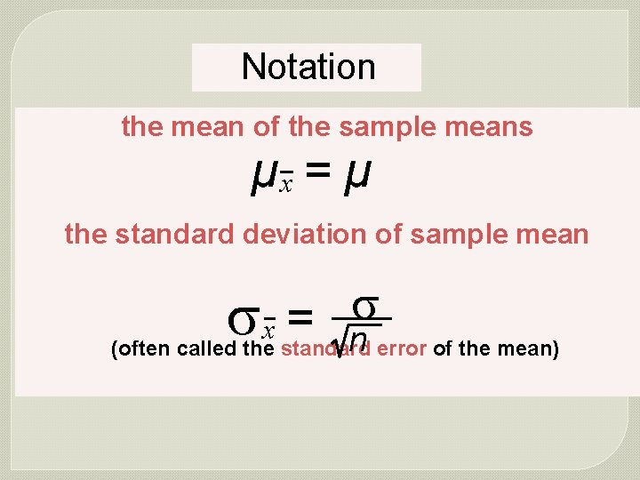 Notation the mean of the sample means µx = µ the standard deviation of