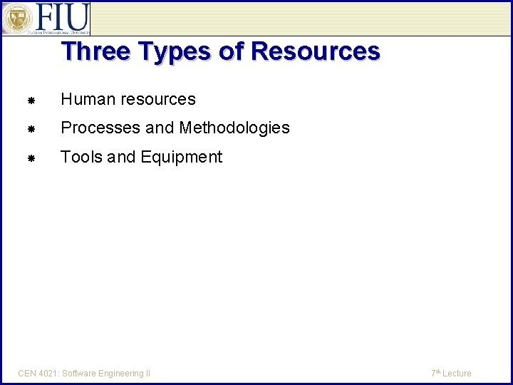 Three Types of Resources Human resources Processes and Methodologies Tools and Equipment CEN 4021: