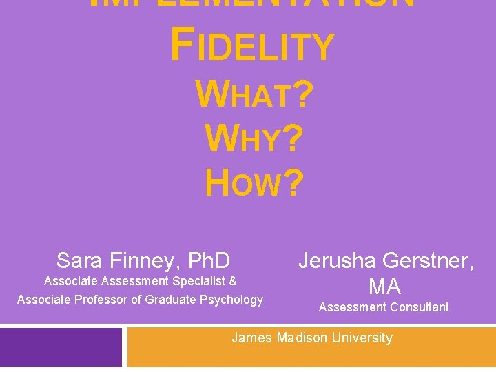 IMPLEMENTATION FIDELITY WHAT? WHY? HOW? Sara Finney, Ph. D Associate Assessment Specialist & Associate