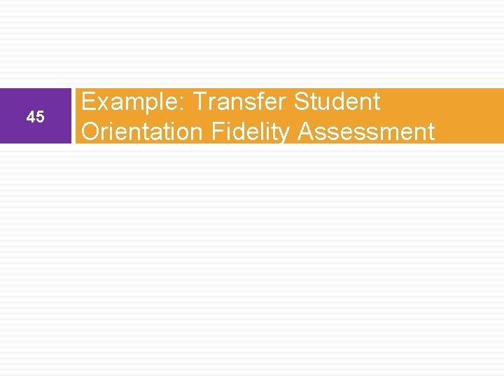 45 Example: Transfer Student Orientation Fidelity Assessment