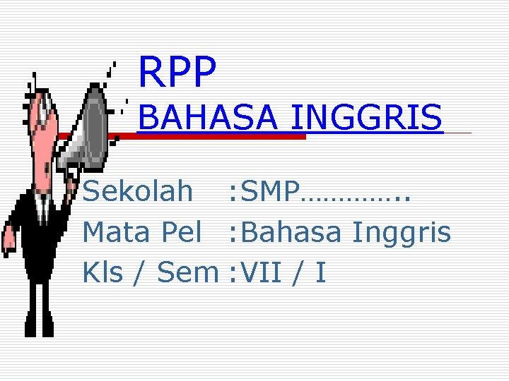 RPP BAHASA INGGRIS Sekolah : SMP…………. . Mata Pel : Bahasa Inggris Kls
