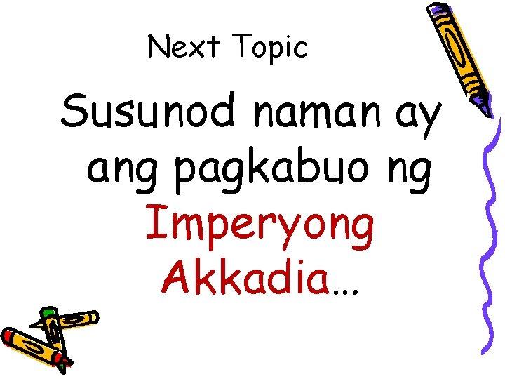 Next Topic Susunod naman ay ang pagkabuo ng Imperyong Akkadia…