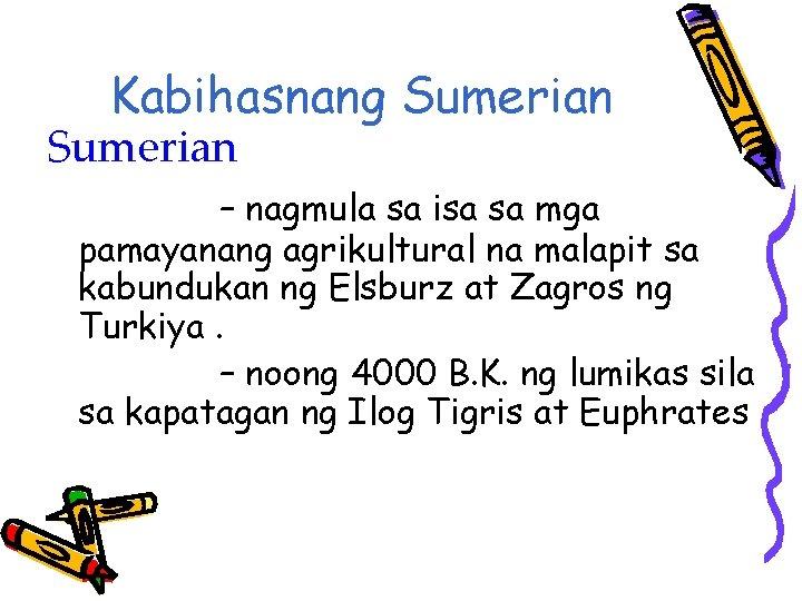 Kabihasnang Sumerian – nagmula sa isa sa mga pamayanang agrikultural na malapit sa kabundukan