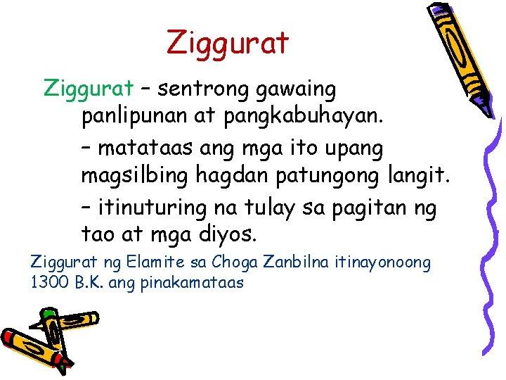 Ziggurat – sentrong gawaing panlipunan at pangkabuhayan. – matataas ang mga ito upang magsilbing