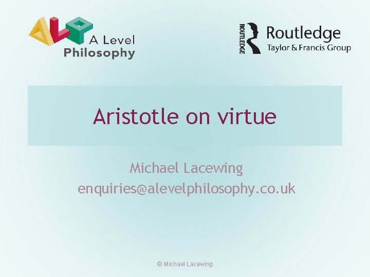 Aristotle on virtue Michael Lacewing enquiries@alevelphilosophy. co. uk © Michael Lacewing