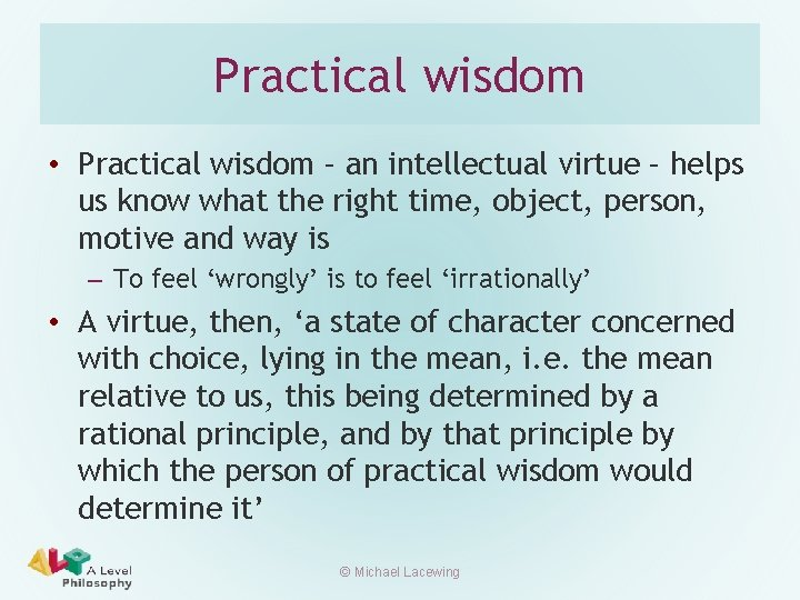 Practical wisdom • Practical wisdom – an intellectual virtue – helps us know what
