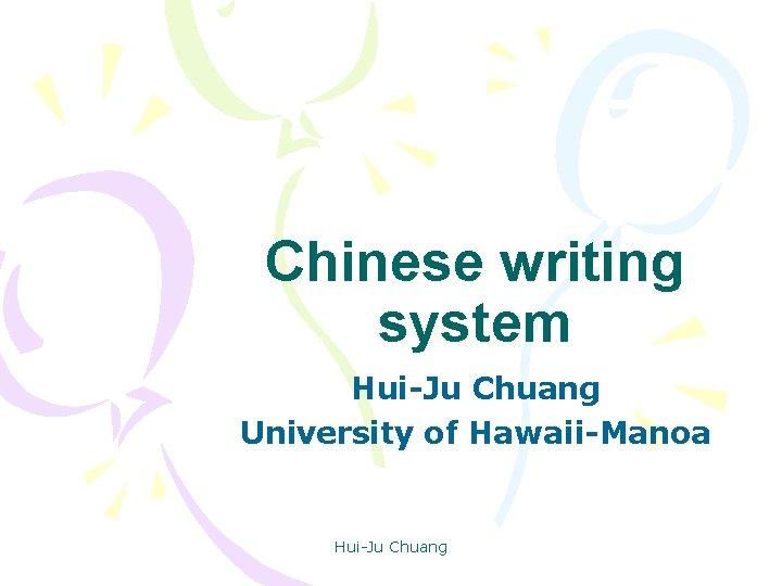 Chinese writing system Hui-Ju Chuang University of Hawaii-Manoa Hui-Ju Chuang