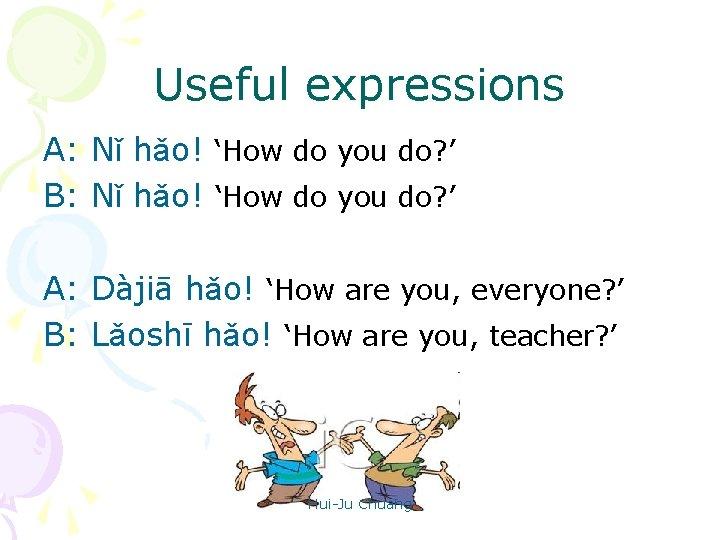 Useful expressions A: Nǐ hǎo! 'How do you do? ' B: Nǐ hǎo! 'How