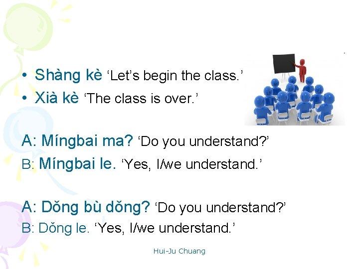 • Shàng kè 'Let's begin the class. ' • Xià kè 'The class