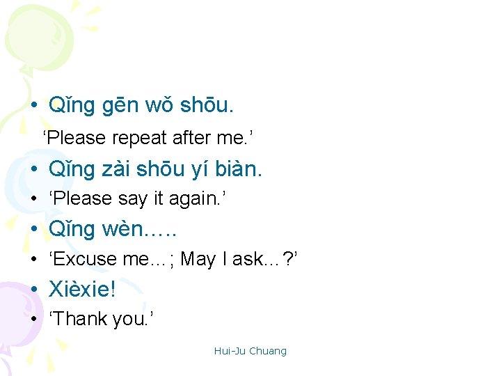 • Qǐng gēn wǒ shōu. 'Please repeat after me. ' • Qǐng zài