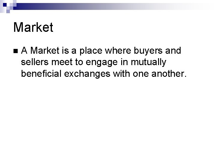 Market A Market is a place where buyers and sellers meet to engage in